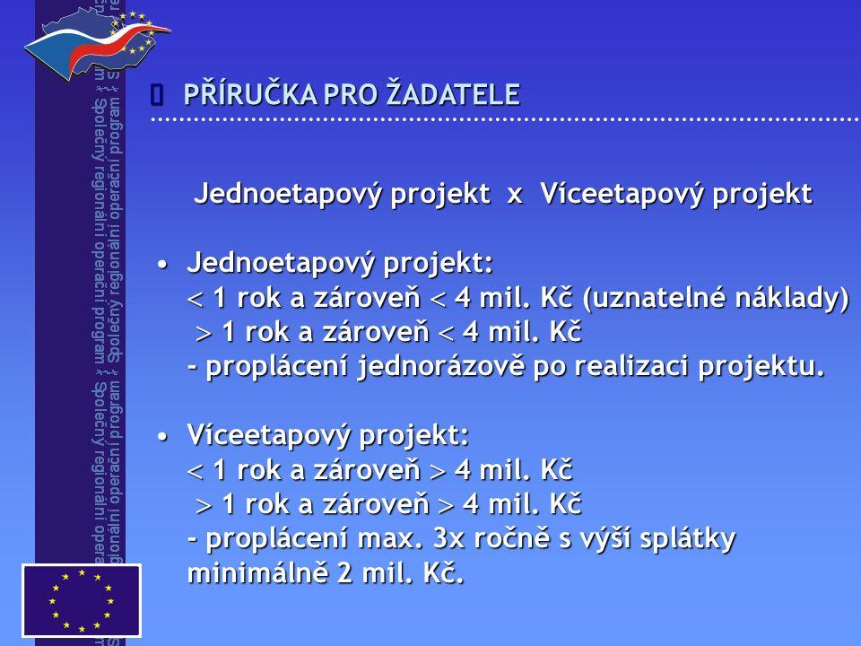 PŘÍRUČKA PRO ŽADATELE  Jednoetapový projekt x Víceetapový projekt Jednoetapový projekt:Jednoetapový projekt:  1 rok a zároveň  4 mil. Kč (uznatelné