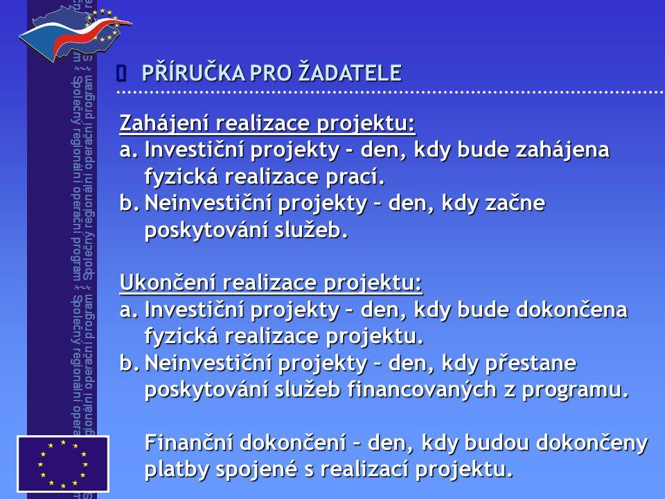 PŘÍRUČKA PRO ŽADATELE  Zahájení realizace projektu: a.Investiční projekty - den, kdy bude zahájena fyzická realizace prací. b.Neinvestiční projekty –