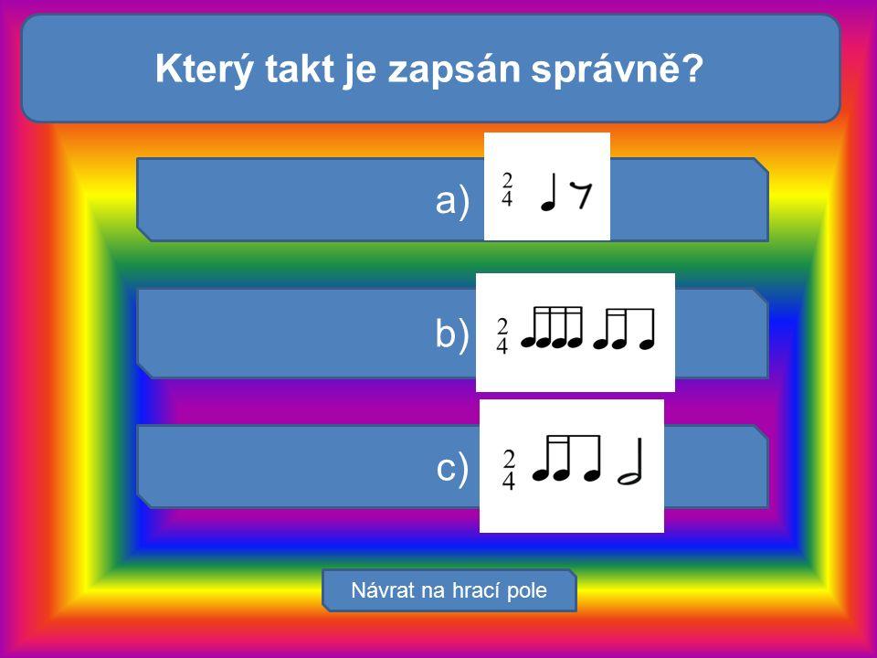 Zvuk zachycuje: Návrat na hrací pole a) b) c) Který takt je zapsán správně?