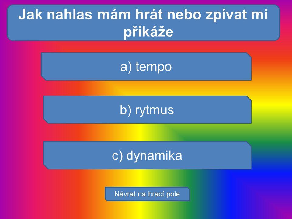 Které orgány tvoř a) tempo b) rytmus c) dynamika Návrat na hrací pole Jak nahlas mám hrát nebo zpívat mi přikáže