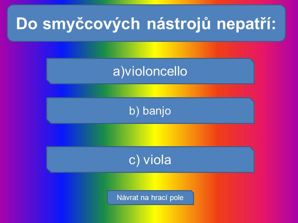 Dýchací cesty tvoří: a)violoncello b) banjo c) viola Návrat na hrací pole Do smyčcových nástrojů nepatří: