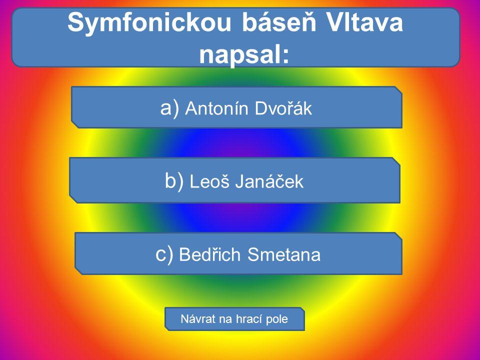 Trávicí soust: a) Antonín Dvořák b) Leoš Janáček c) Bedřich Smetana Návrat na hrací pole Symfonickou báseň Vltava napsal: