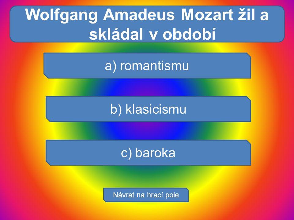 V žaludku se : a) romantismu b) klasicismu c) baroka Návrat na hrací pole Wolfgang Amadeus Mozart žil a skládal v období