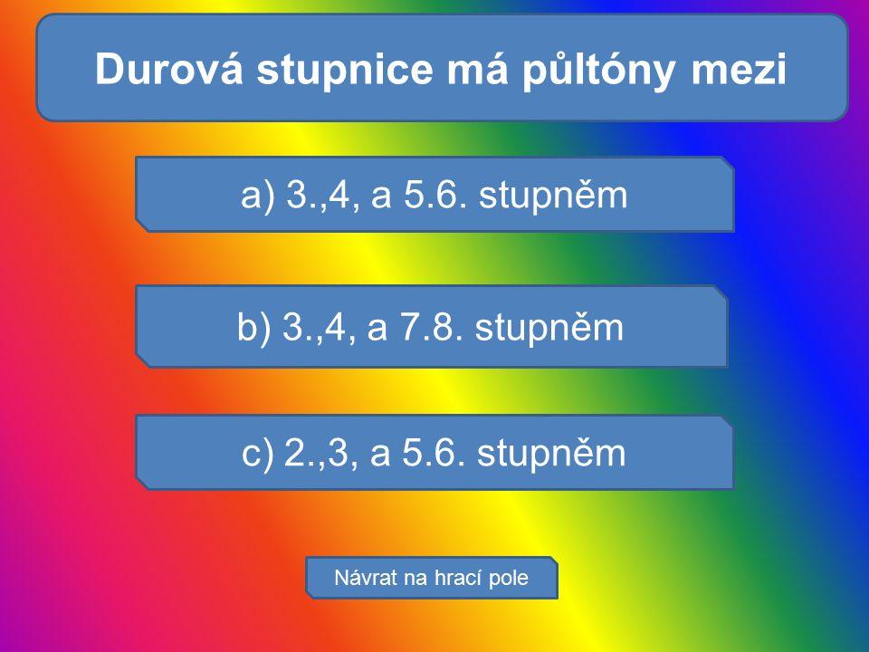 Svaly zajišťují: a) 3.,4, a 5.6. stupněm b) 3.,4, a 7.8. stupněm c) 2.,3, a 5.6. stupněm Návrat na hrací pole Durová stupnice má půltóny mezi