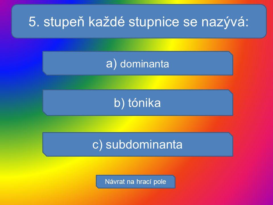 Která jsou hlavní obdo? a) dominanta b) tónika c) subdominanta Návrat na hrací pole 5. stupeň každé stupnice se nazývá: