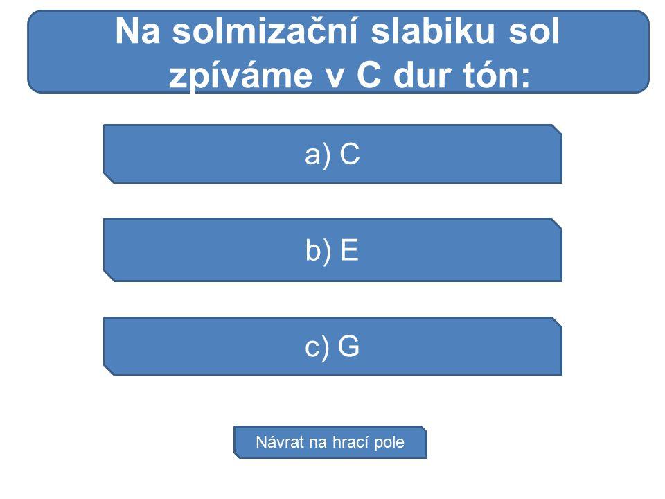 Do močové soustavy atří: a) C b) E c) G Návrat na hrací pole Na solmizační slabiku sol zpíváme v C dur tón: