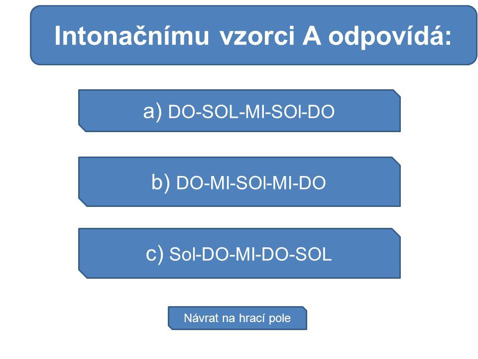 Moč se hromadí a) DO-SOL-MI-SOl-DO b) DO-MI-SOl-MI-DO c) Sol-DO-MI-DO-SOL Návrat na hrací pole Intonačnímu vzorci A odpovídá: