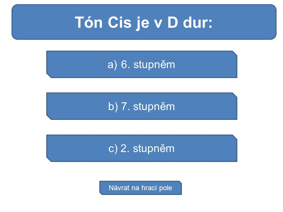 Tělo vytváří 3 druh: a) 6. stupněm b) 7. stupněm c) 2. stupněm Návrat na hrací pole Tón Cis je v D dur: