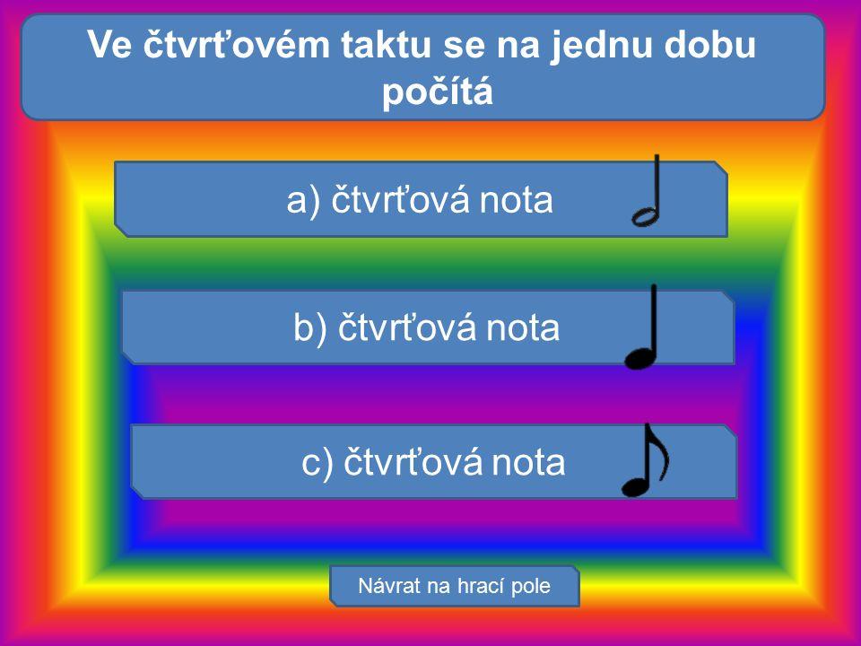 Mezi smysly nepří: Návrat na hrací pole a) čtvrťová nota b) čtvrťová nota c) čtvrťová nota Ve čtvrťovém taktu se na jednu dobu počítá