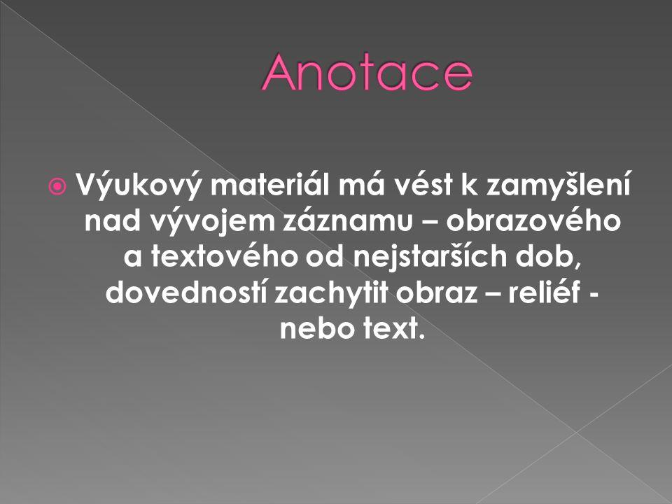  Výukový materiál má vést k zamyšlení nad vývojem záznamu – obrazového a textového od nejstarších dob, dovedností zachytit obraz – reliéf - nebo text.