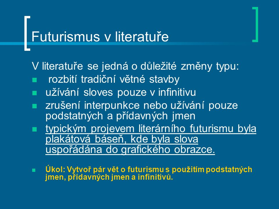 Futurismus v literatuře V literatuře se jedná o důležité změny typu: rozbití tradiční větné stavby užívání sloves pouze v infinitivu zrušení interpunkce nebo užívání pouze podstatných a přídavných jmen typickým projevem literárního futurismu byla plakátová báseň, kde byla slova uspořádána do grafického obrazce.