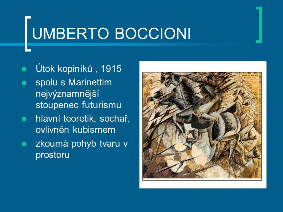 UMBERTO BOCCIONI Útok kopiníků, 1915 spolu s Marinettim nejvýznamnější stoupenec futurismu hlavní teoretik, sochař, ovlivněn kubismem zkoumá pohyb tvaru v prostoru