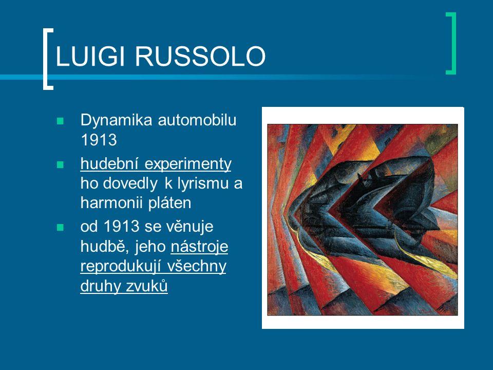 LUIGI RUSSOLO Dynamika automobilu 1913 hudební experimenty ho dovedly k lyrismu a harmonii pláten od 1913 se věnuje hudbě, jeho nástroje reprodukují všechny druhy zvuků