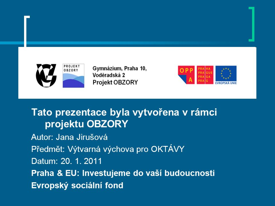Tato prezentace byla vytvořena v rámci projektu OBZORY Autor: Jana Jirušová Předmět: Výtvarná výchova pro OKTÁVY Datum: 20. 1. 2011 Praha & EU: Invest