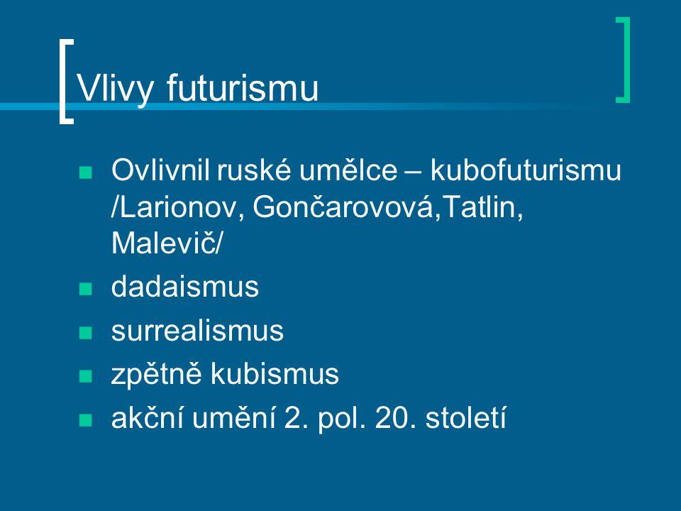Vlivy futurismu Ovlivnil ruské umělce – kubofuturismu /Larionov, Gončarovová,Tatlin, Malevič/ dadaismus surrealismus zpětně kubismus akční umění 2.