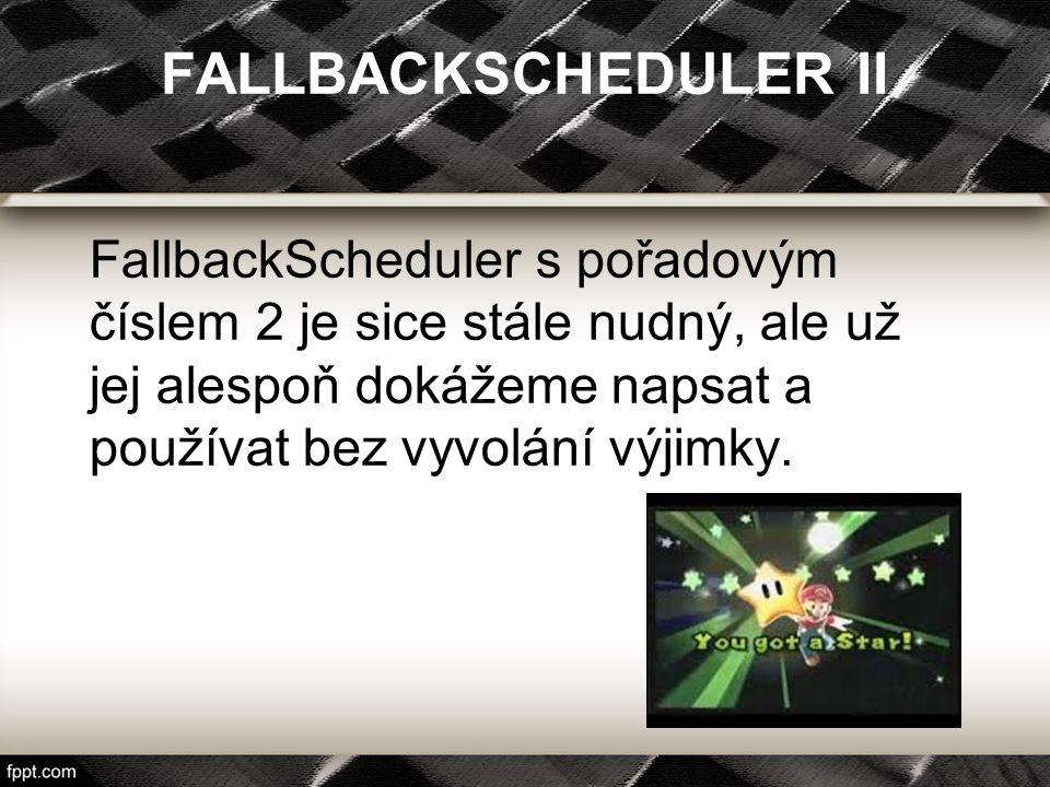 FallbackScheduler s pořadovým číslem 2 je sice stále nudný, ale už jej alespoň dokážeme napsat a používat bez vyvolání výjimky. FALLBACKSCHEDULER II