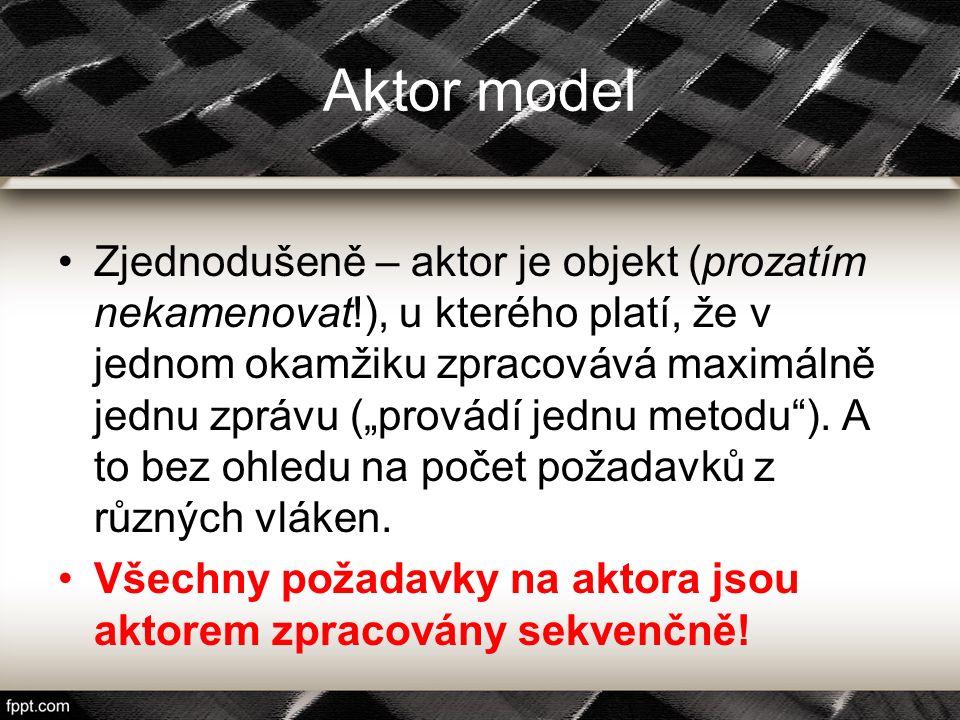 """Aktor jako objekt z lepší společnosti Objekty, u kterých se při volání metody může změnit jejich interní stav (a přitom se zbavíme """"locků ) Aktor je (prý) lepší objekt než klasické objekty (nejen) z C- like jazyků."""