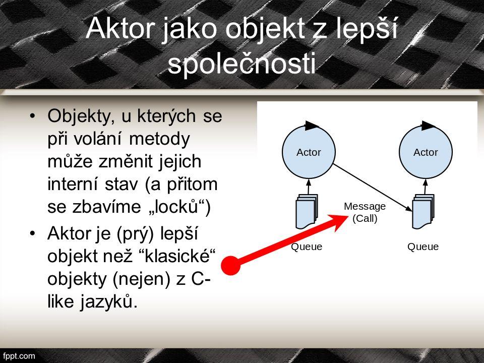 """Aktor jako objekt z lepší společnosti Objekty, u kterých se při volání metody může změnit jejich interní stav (a přitom se zbavíme """"locků"""") Aktor je ("""