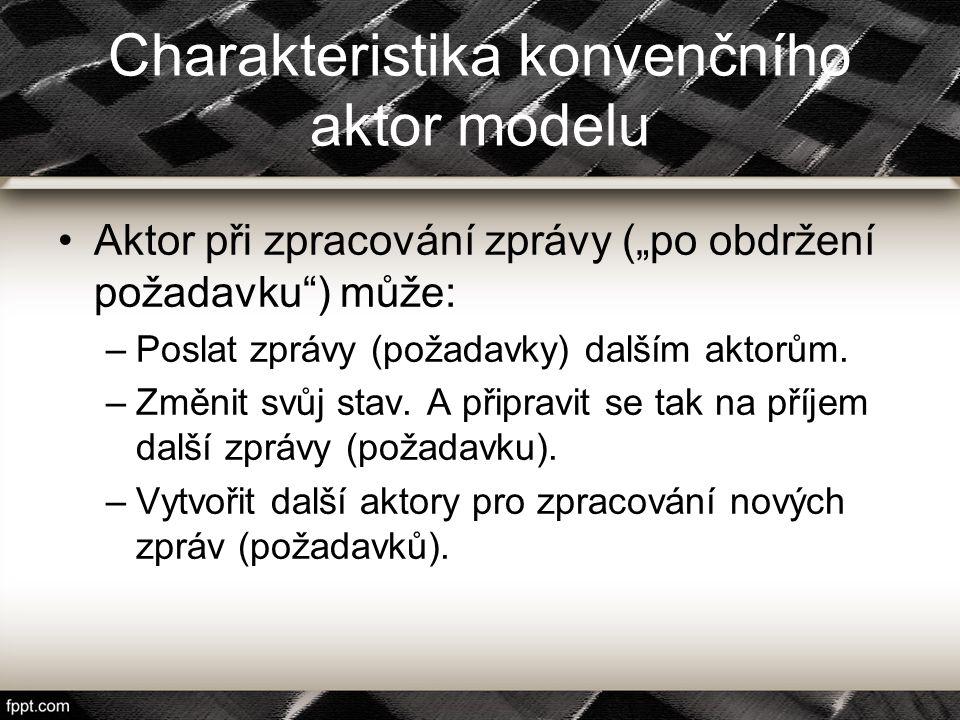 """Charakteristika konvenčního aktor modelu Aktor při zpracování zprávy (""""po obdržení požadavku"""") může: –Poslat zprávy (požadavky) dalším aktorům. –Změni"""