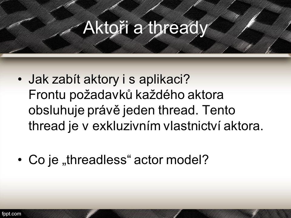 Aktoři a thready Jak zabít aktory i s aplikaci? Frontu požadavků každého aktora obsluhuje právě jeden thread. Tento thread je v exkluzivním vlastnictv
