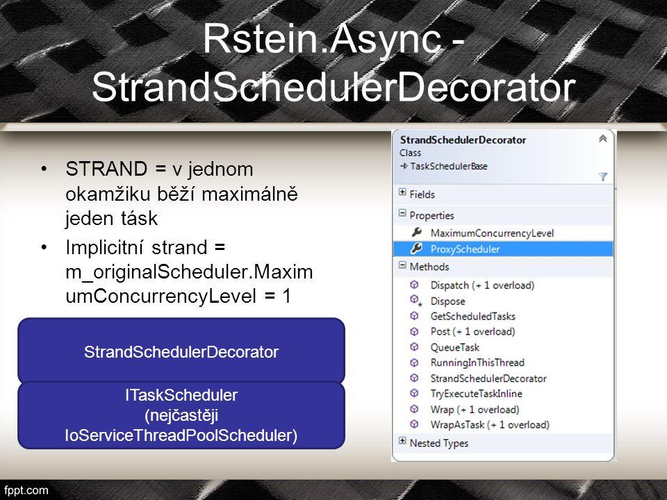 Rstein.Async - StrandSchedulerDecorator STRAND = v jednom okamžiku běží maximálně jeden tásk Implicitní strand = m_originalScheduler.Maxim umConcurren