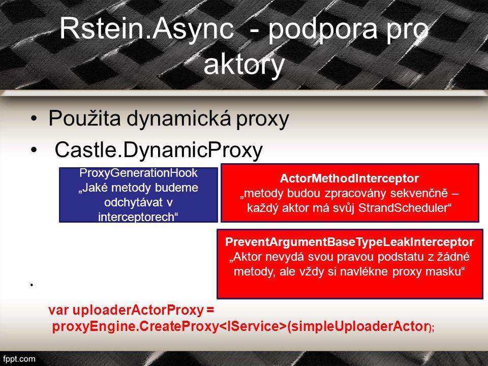 Rstein.Async - podpora pro aktory Použita dynamická proxy Castle.DynamicProxy var uploaderActorProxy = proxyEngine.CreateProxy (simpleUploaderActor );