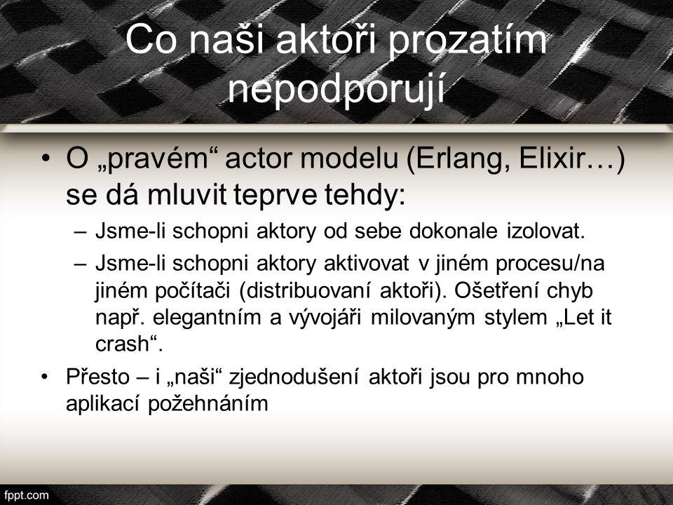 """Co naši aktoři prozatím nepodporují O """"pravém"""" actor modelu (Erlang, Elixir…) se dá mluvit teprve tehdy: –Jsme-li schopni aktory od sebe dokonale izol"""