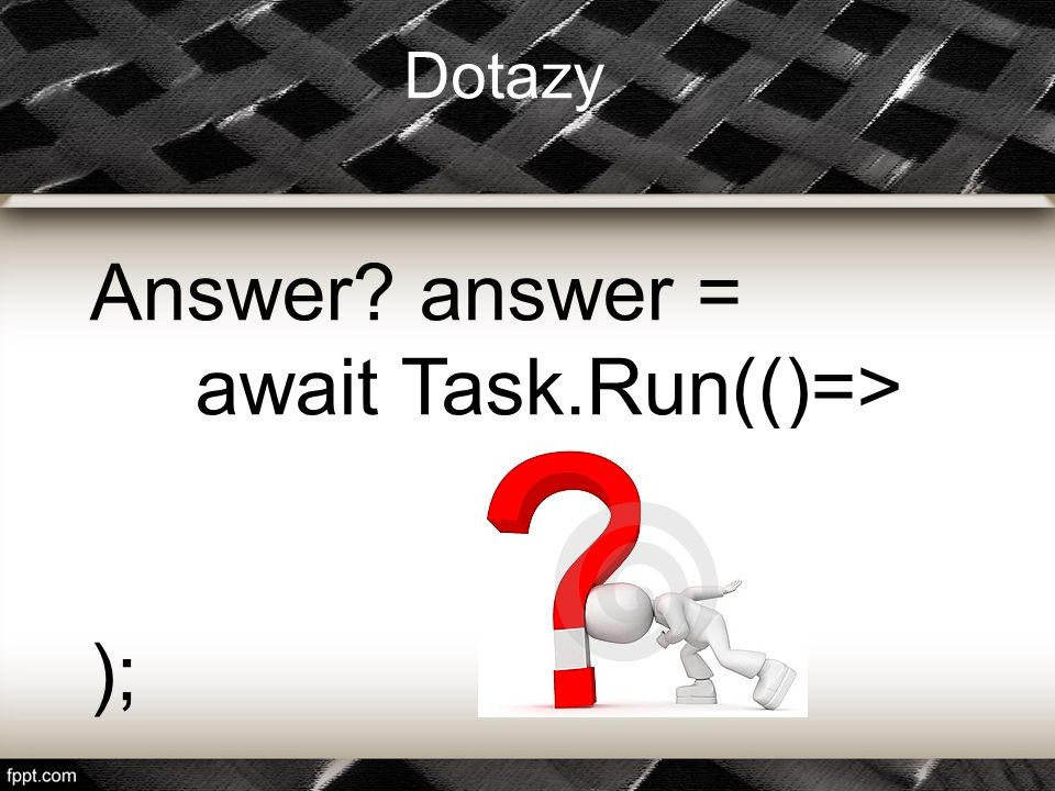 Answer? answer = await Task.Run(()=> ); Dotazy
