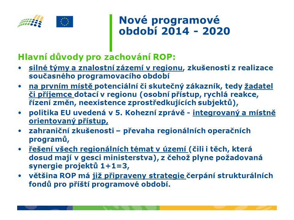 Hlavní důvody pro zachování ROP: silné týmy a znalostní zázemí v regionu, zkušenosti z realizace současného programovacího období na prvním místě potenciální či skutečný zákazník, tedy žadatel či příjemce dotací v regionu (osobní přístup, rychlá reakce, řízení změn, neexistence zprostředkujících subjektů), politika EU uvedená v 5.