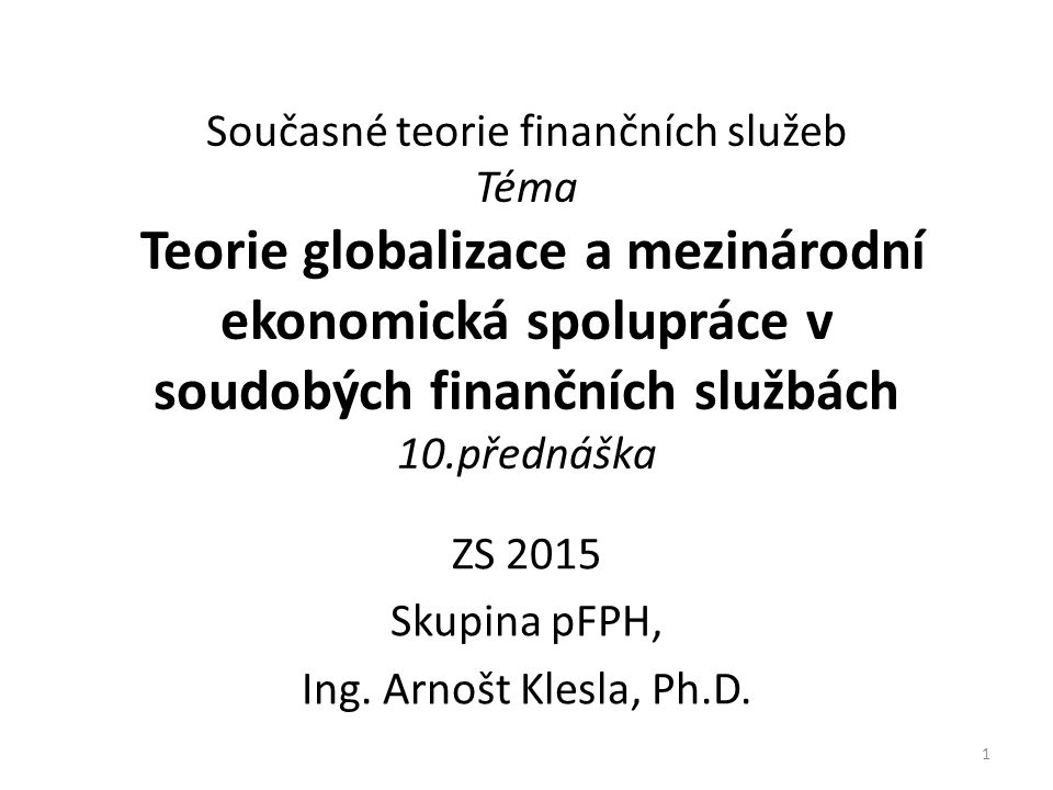 Osnova 2015 1.Úvod do teorie finančních služeb, objektivní trendy soudobých finančních služeb 2.Teorie peněz 3.Teorie centrálního bankovnictví a bankovní systémy 4.Teorie bank a bankovní soustava 5.Platební systémy, bankovní platby 6.Základy investiční teorie, teorie portfolia 7.Teorie efektivních trhů a behaviorální finance 8.Pojistné teorie, principy pojištění a pojišťovnictví 9.Teorie firmy, corporate governance 10.Globalizace a mezinárodní ekonomická spolupráce v 21.