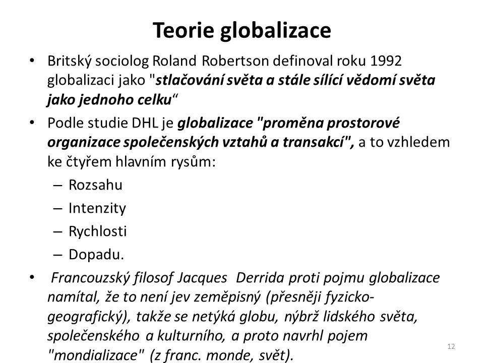 Teorie globalizace Britský sociolog Roland Robertson definoval roku 1992 globalizaci jako stlačování světa a stále sílící vědomí světa jako jednoho celku Podle studie DHL je globalizace proměna prostorové organizace společenských vztahů a transakcí , a to vzhledem ke čtyřem hlavním rysům: – Rozsahu – Intenzity – Rychlosti – Dopadu.