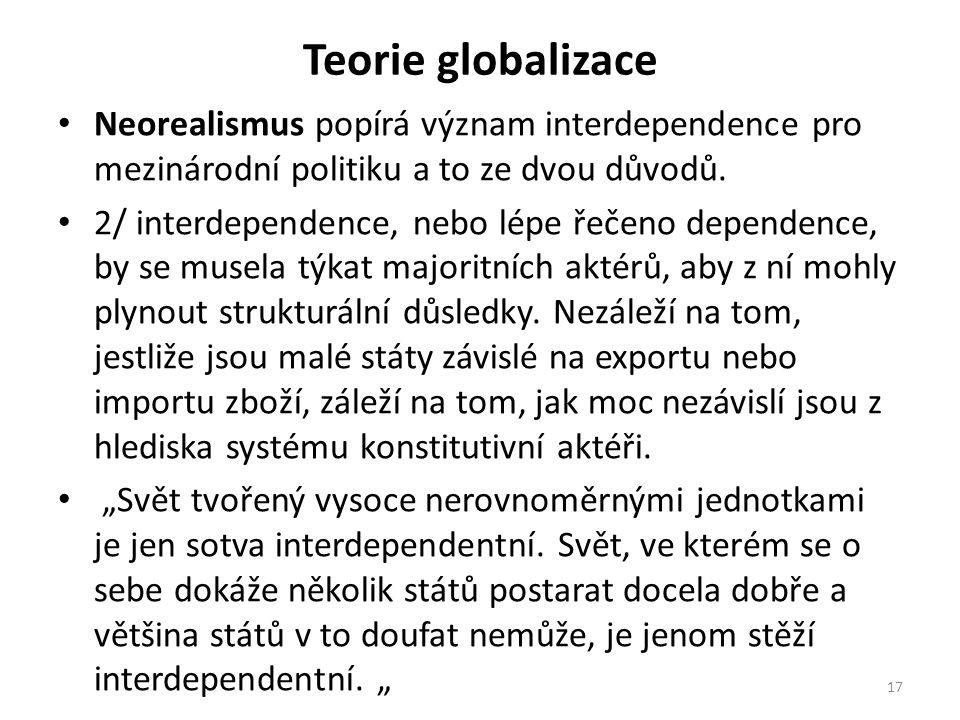Teorie globalizace Neorealismus popírá význam interdependence pro mezinárodní politiku a to ze dvou důvodů. 2/ interdependence, nebo lépe řečeno depen