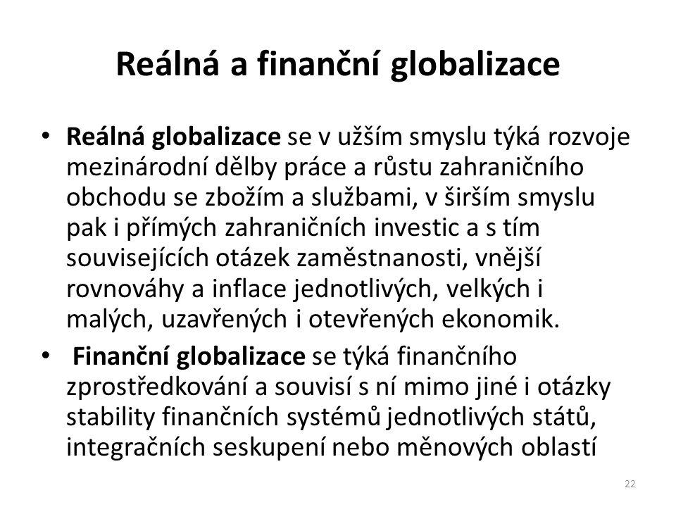 Reálná a finanční globalizace Reálná globalizace se v užším smyslu týká rozvoje mezinárodní dělby práce a růstu zahraničního obchodu se zbožím a službami, v širším smyslu pak i přímých zahraničních investic a s tím souvisejících otázek zaměstnanosti, vnější rovnováhy a inflace jednotlivých, velkých i malých, uzavřených i otevřených ekonomik.