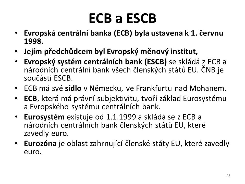 ECB a ESCB Evropská centrální banka (ECB) byla ustavena k 1. červnu 1998. Jejím předchůdcem byl Evropský měnový institut, Evropský systém centrálních