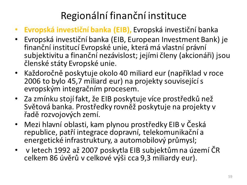 Regionální finanční instituce Evropská investiční banka (EIB), Evropská investiční banka Evropská investiční banka (EIB, European Investment Bank) je finanční institucí Evropské unie, která má vlastní právní subjektivitu a finanční nezávislost; jejími členy (akcionáři) jsou členské státy Evropské unie.
