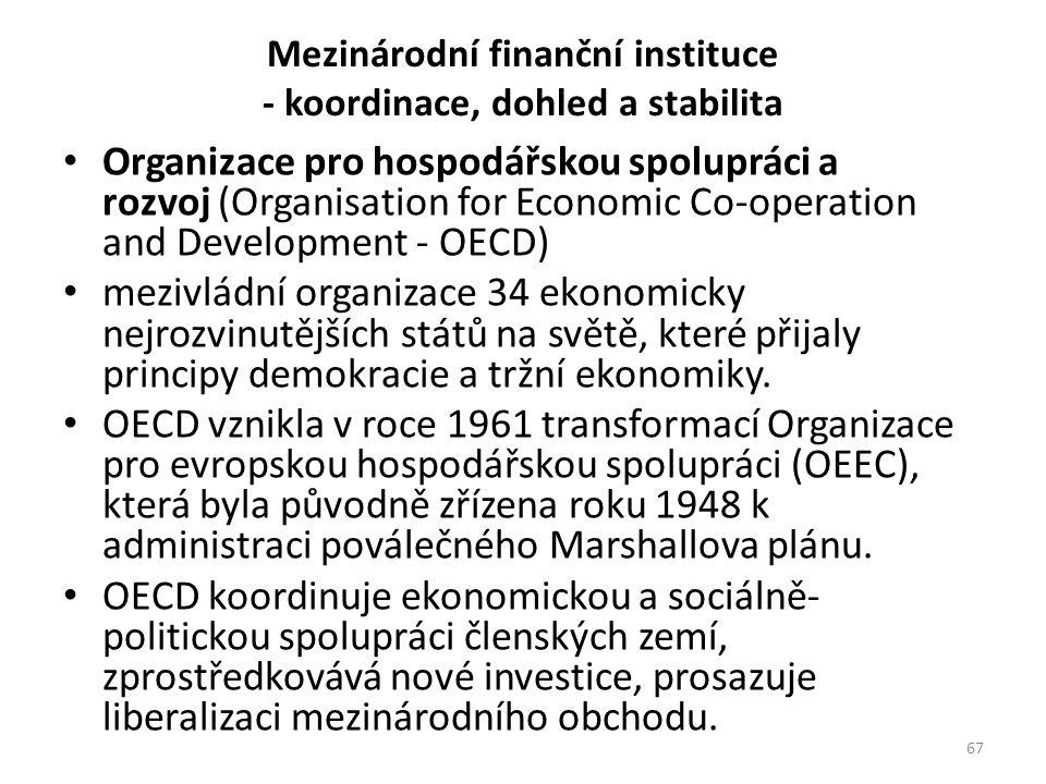 Mezinárodní finanční instituce - koordinace, dohled a stabilita Organizace pro hospodářskou spolupráci a rozvoj (Organisation for Economic Co-operation and Development - OECD) mezivládní organizace 34 ekonomicky nejrozvinutějších států na světě, které přijaly principy demokracie a tržní ekonomiky.