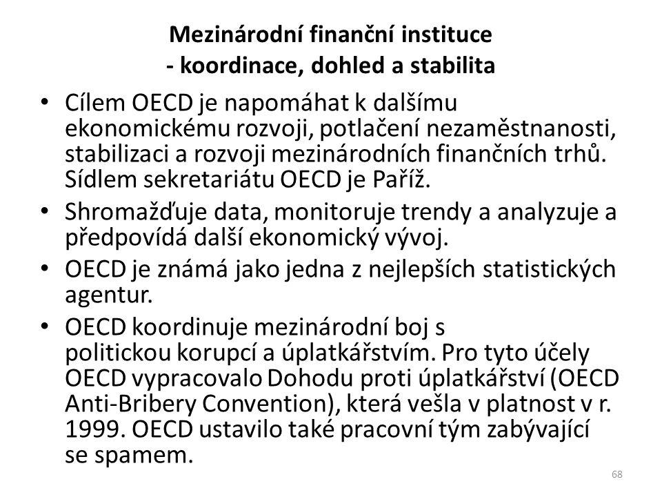 Mezinárodní finanční instituce - koordinace, dohled a stabilita Cílem OECD je napomáhat k dalšímu ekonomickému rozvoji, potlačení nezaměstnanosti, stabilizaci a rozvoji mezinárodních finančních trhů.