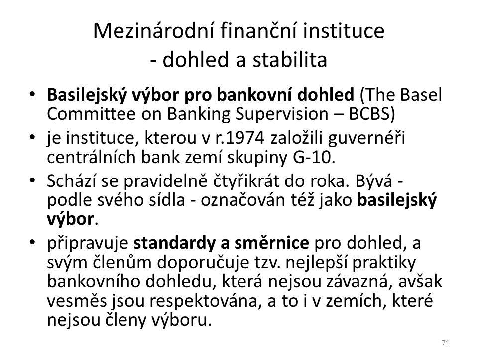 Mezinárodní finanční instituce - dohled a stabilita Basilejský výbor pro bankovní dohled (The Basel Committee on Banking Supervision – BCBS) je instituce, kterou v r.1974 založili guvernéři centrálních bank zemí skupiny G-10.