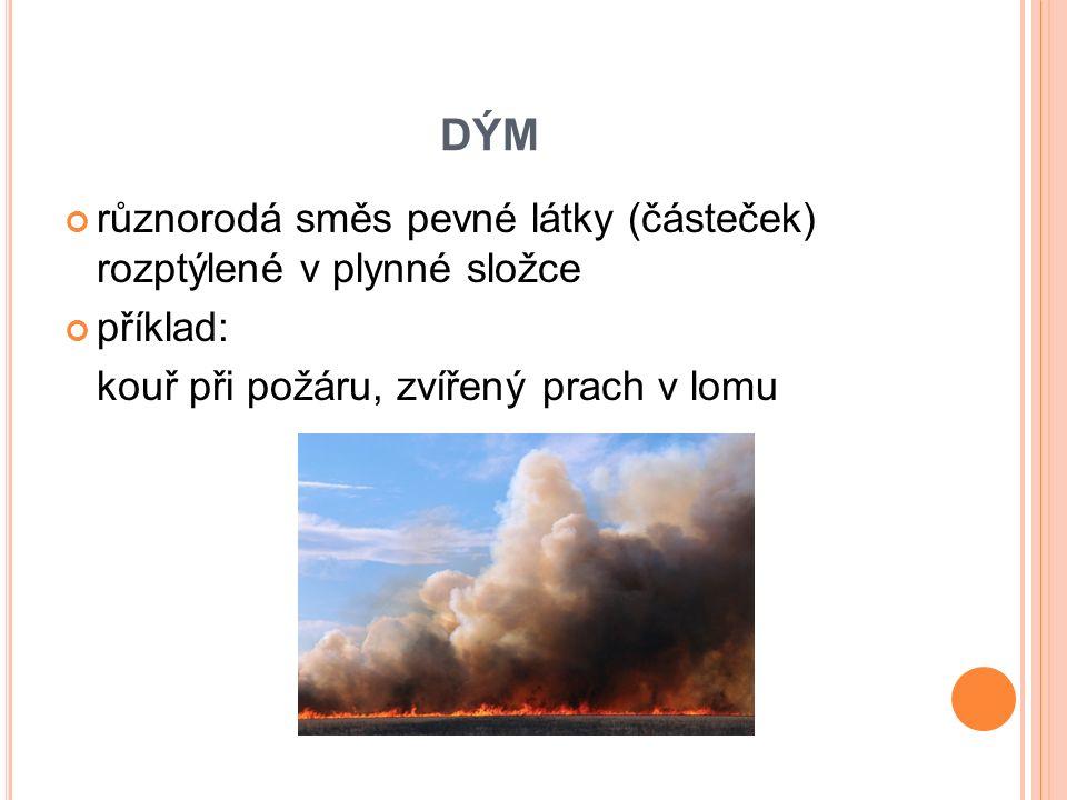 DÝM různorodá směs pevné látky (částeček) rozptýlené v plynné složce příklad: kouř při požáru, zvířený prach v lomu