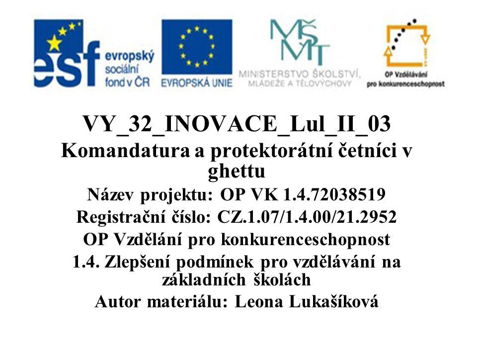 VY_32_INOVACE_Lul_II_03 Komandatura a protektorátní četníci v ghettu Název projektu: OP VK 1.4.72038519 Registrační číslo: CZ.1.07/1.4.00/21.2952 OP Vzdělání pro konkurenceschopnost 1.4.
