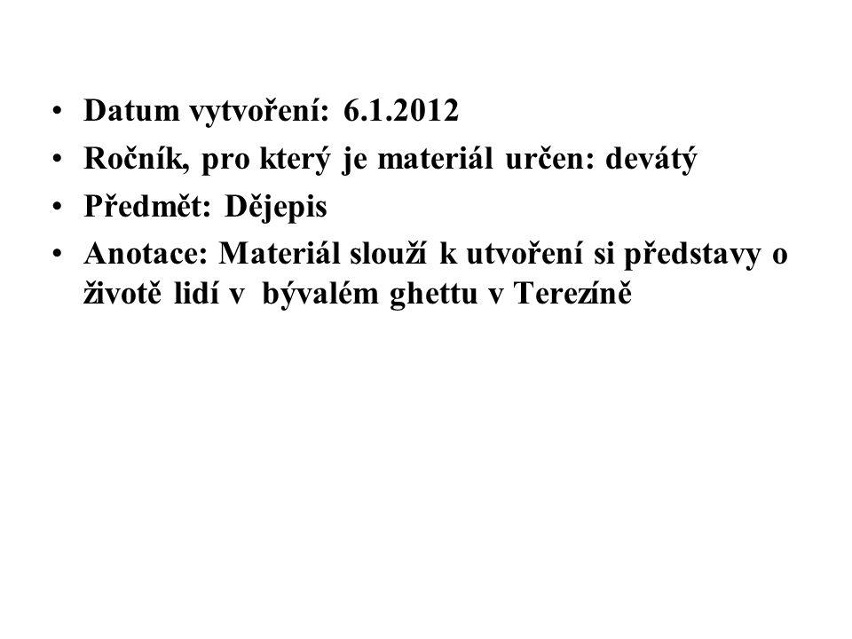 Datum vytvoření: 6.1.2012 Ročník, pro který je materiál určen: devátý Předmět: Dějepis Anotace: Materiál slouží k utvoření si představy o životě lidí v bývalém ghettu v Terezíně