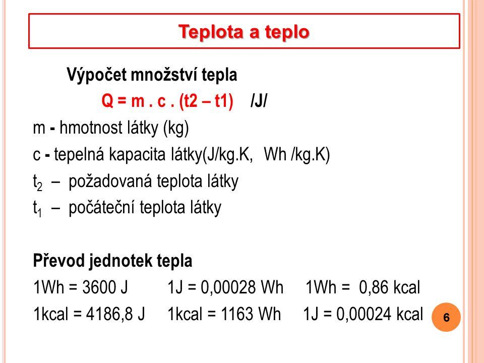 Výpočet množství tepla Q = m. c. (t2 – t1) /J/ m - hmotnost látky (kg) c - tepelná kapacita látky(J/kg.K, Wh /kg.K) t 2 – požadovaná teplota látky t 1