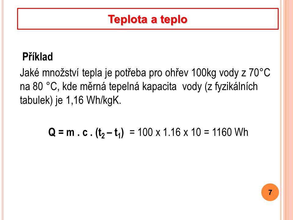 Příklad Jaké množství tepla je potřeba pro ohřev 100kg vody z 70°C na 80 °C, kde měrná tepelná kapacita vody (z fyzikálních tabulek) je 1,16 Wh/kgK.