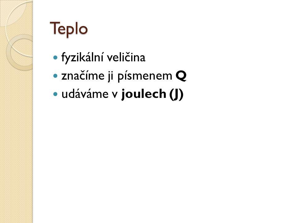 Teplo fyzikální veličina značíme ji písmenem Q udáváme v joulech (J)