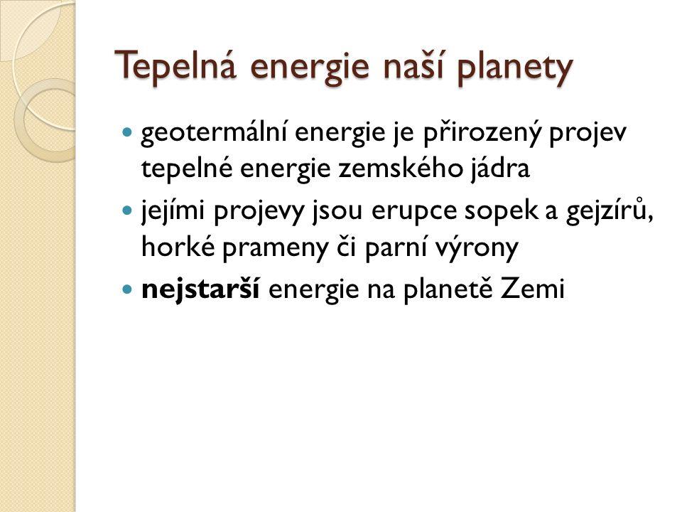 Tepelná energie naší planety geotermální energie je přirozený projev tepelné energie zemského jádra jejími projevy jsou erupce sopek a gejzírů, horké prameny či parní výrony nejstarší energie na planetě Zemi