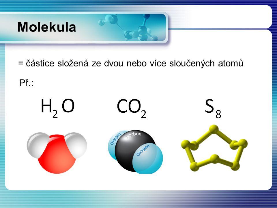 = částice složená ze dvou nebo více sloučených atomů Molekula Př.: