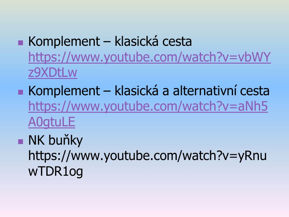Komplement – klasická cesta https://www.youtube.com/watch v=vbWY z9XDtLw https://www.youtube.com/watch v=vbWY z9XDtLw Komplement – klasická a alternativní cesta https://www.youtube.com/watch v=aNh5 A0gtuLE https://www.youtube.com/watch v=aNh5 A0gtuLE NK buňky https://www.youtube.com/watch v=yRnu wTDR1og