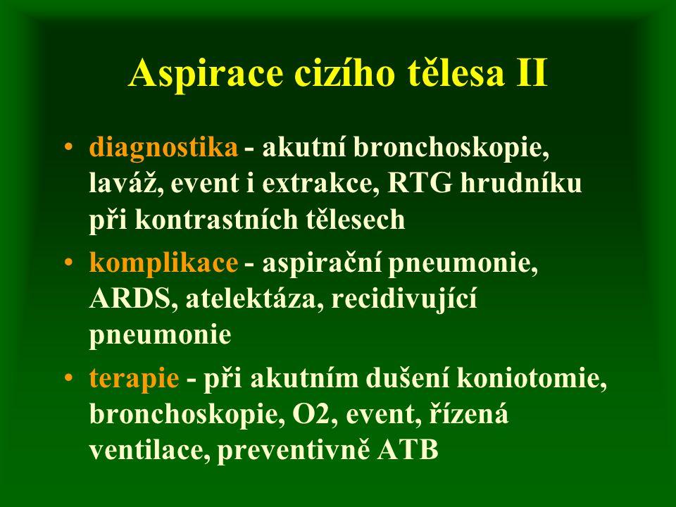 Aspirace cizího tělesa II diagnostika - akutní bronchoskopie, laváž, event i extrakce, RTG hrudníku při kontrastních tělesech komplikace - aspirační pneumonie, ARDS, atelektáza, recidivující pneumonie terapie - při akutním dušení koniotomie, bronchoskopie, O2, event, řízená ventilace, preventivně ATB