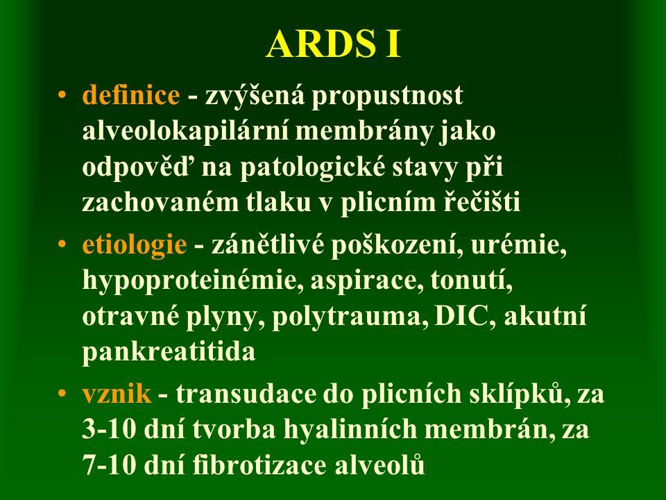 ARDS I definice - zvýšená propustnost alveolokapilární membrány jako odpověď na patologické stavy při zachovaném tlaku v plicním řečišti etiologie - zánětlivé poškození, urémie, hypoproteinémie, aspirace, tonutí, otravné plyny, polytrauma, DIC, akutní pankreatitida vznik - transudace do plicních sklípků, za 3-10 dní tvorba hyalinních membrán, za 7-10 dní fibrotizace alveolů