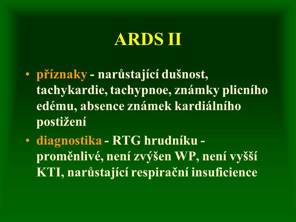 ARDS II příznaky - narůstající dušnost, tachykardie, tachypnoe, známky plicního edému, absence známek kardiálního postižení diagnostika - RTG hrudníku - proměnlivé, není zvýšen WP, není vyšší KTI, narůstající respirační insuficience